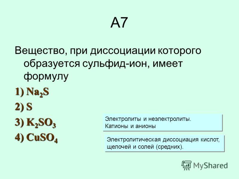 А7 Вещество, при диссоциации которого образуется сульфид-ион, имеет формулу 1) Na 2 S 2) S 3) K 2 SO 3 4) CuSO 4 Электролиты и неэлектролиты. Катионы и анионы Электролиты и неэлектролиты. Катионы и анионы Электролитическая диссоциация кислот, щелочей