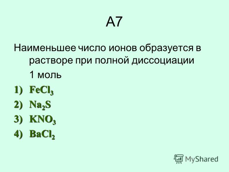 А7 Наименьшее число ионов образуется в растворе при полной диссоциации 1 моль 1)FeCl 3 2)Na 2 S 3)KNO 3 4)BaCl 2