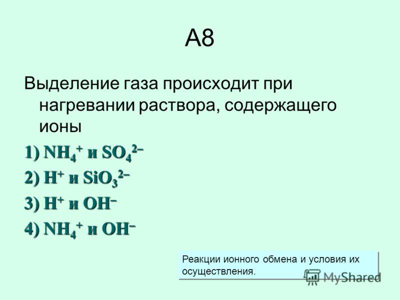 А8 Выделение газа происходит при нагревании раствора, содержащего ионы 1) NH 4 + и SO 4 2– 2) H + и SiO 3 2– 3) H + и OH – 4) NH 4 + и OH – Реакции ионного обмена и условия их осуществления.