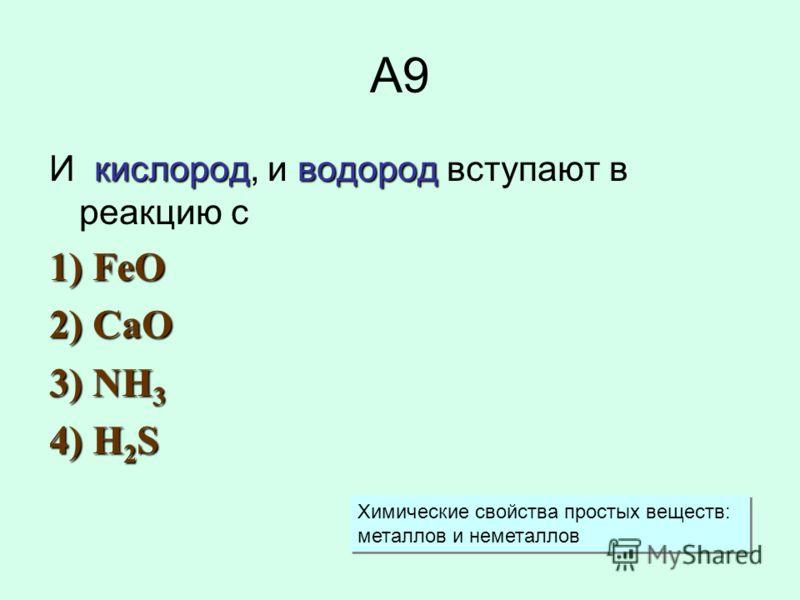 А9 кислородводород И кислород, и водород вступают в реакцию с 1) FeO 2) CaO 3) NH 3 4) H 2 S Химические свойства простых веществ: металлов и неметаллов