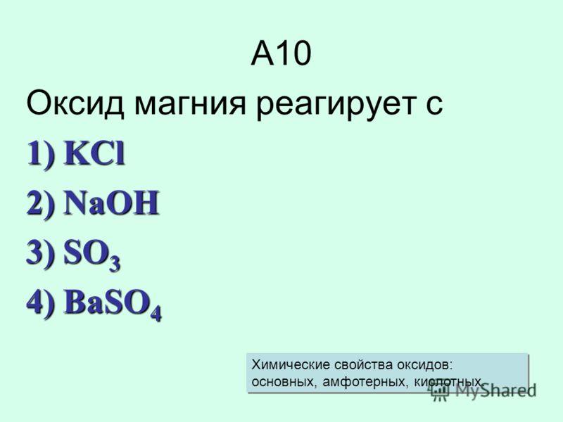 А10 Оксид магния реагирует с 1) KCl 2) NaOH 3) SO 3 4) BaSO 4 Химические свойства оксидов: основных, амфотерных, кислотных.
