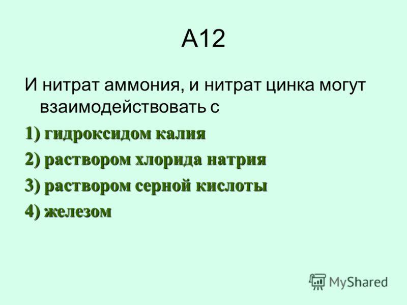 А12 И нитрат аммония, и нитрат цинка могут взаимодействовать с 1) гидроксидом калия 2) раствором хлорида натрия 3) раствором серной кислоты 4) железом