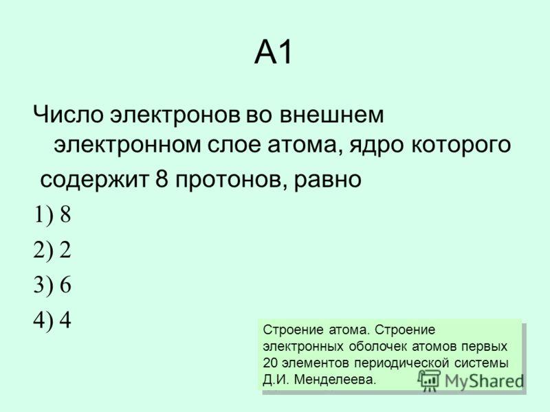 А1 Число электронов во внешнем электронном слое атома, ядро которого содержит 8 протонов, равно 1) 8 2) 2 3) 6 4) 4 Строение атома. Строение электронных оболочек атомов первых 20 элементов периодической системы Д.И. Менделеева.