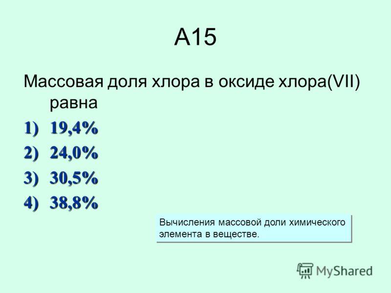 А15 Массовая доля хлора в оксиде хлора(VII) равна 1)19,4% 2)24,0% 3)30,5% 4)38,8% Вычисления массовой доли химического элемента в веществе. Вычисления массовой доли химического элемента в веществе.