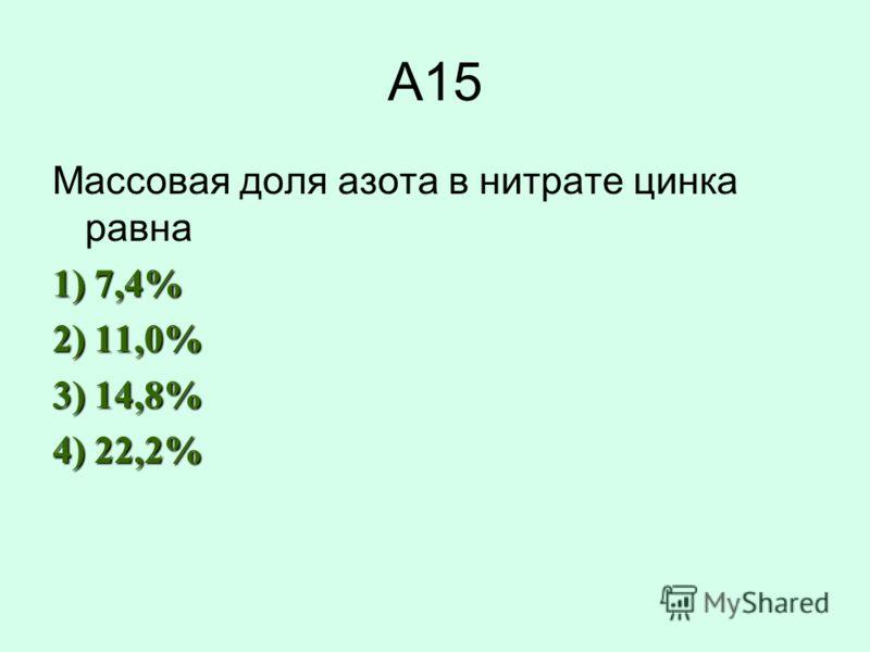 А15 Массовая доля азота в нитрате цинка равна 1) 7,4% 2) 11,0% 3) 14,8% 4) 22,2%