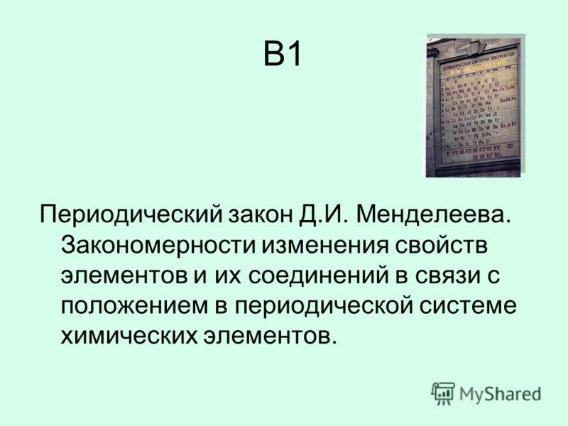 B1 Периодический закон Д.И. Менделеева. Закономерности изменения свойств элементов и их соединений в связи с положением в периодической системе химических элементов.