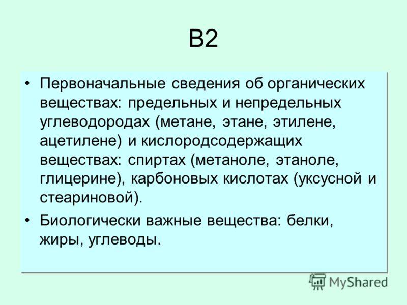 B2B2 Первоначальные сведения об органических веществах: предельных и непредельных углеводородах (метане, этане, этилене, ацетилене) и кислородсодержащих веществах: спиртах (метаноле, этаноле, глицерине), карбоновых кислотах (уксусной и стеариновой).