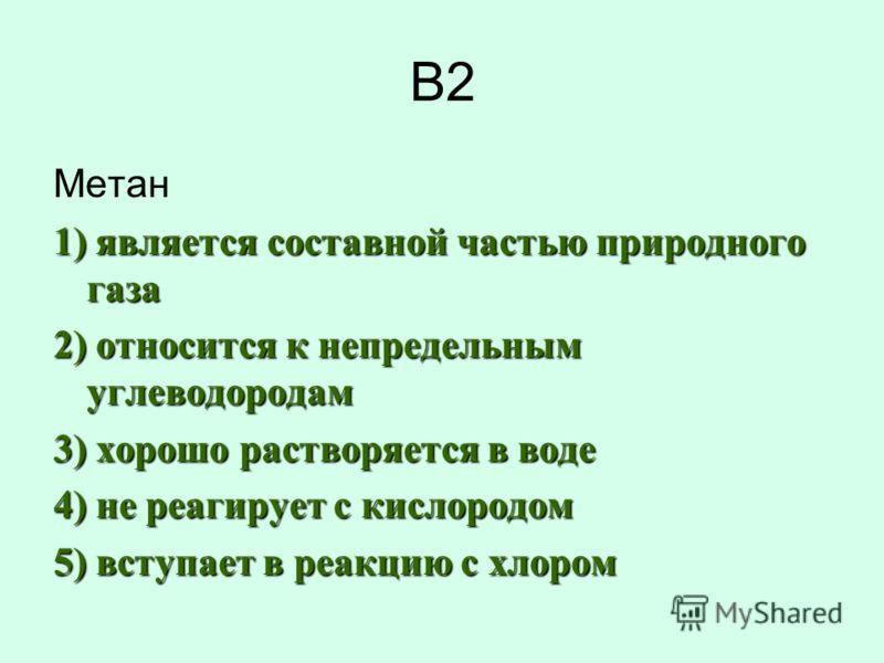 В2 Метан 1) является составной частью природного газа 2) относится к непредельным углеводородам 3) хорошо растворяется в воде 4) не реагирует с кислородом 5) вступает в реакцию с хлором