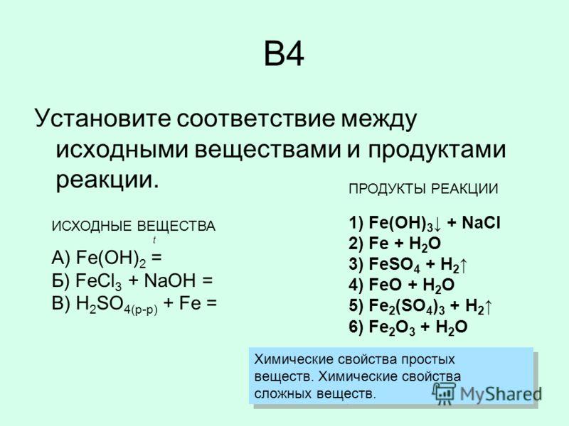 B4 Установите соответствие между исходными веществами и продуктами реакции. ИСХОДНЫЕ ВЕЩЕСТВА t А) Fe(OH) 2 = Б) FeCl 3 + NaOH = В) H 2 SO 4(р-р) + Fe = ПРОДУКТЫ РЕАКЦИИ 1) Fe(OH) 3 + NaCl 2) Fe + H 2 O 3) FeSO 4 + H 2 4) FeO + H 2 O 5) Fe 2 (SO 4 )