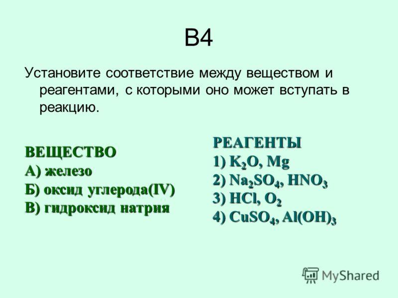 B4 Установите соответствие между веществом и реагентами, с которыми оно может вступать в реакцию. ВЕЩЕСТВО A) железо Б) оксид углерода(IV) В) гидроксид натрия РЕАГЕНТЫ 1) K 2 O, Mg 2) Na 2 SO 4, HNO 3 3) HCl, O 2 4) CuSO 4, Al(OH) 3