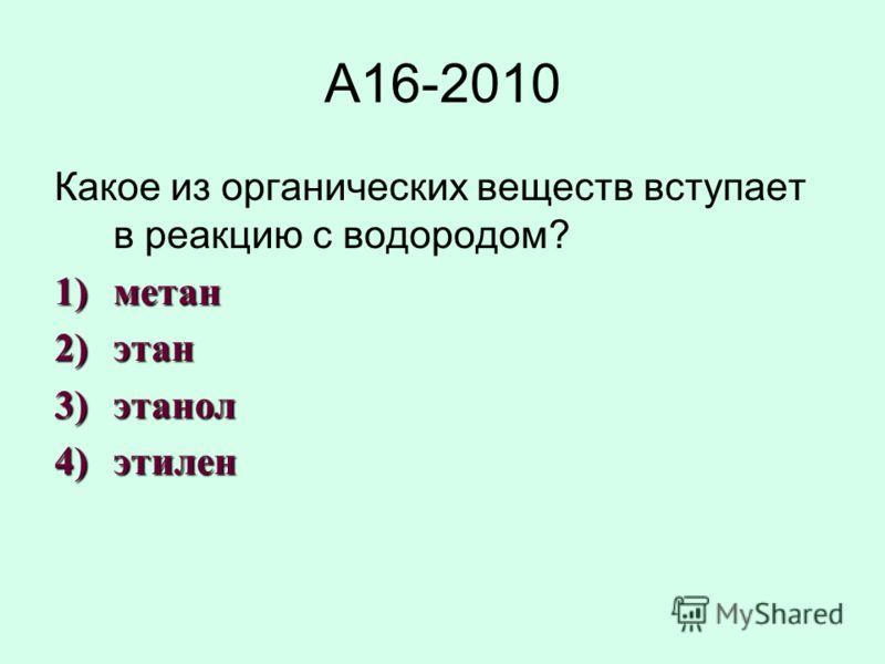 А16-2010 Какое из органических веществ вступает в реакцию с водородом? 1)метан 2)этан 3)этанол 4)этилен