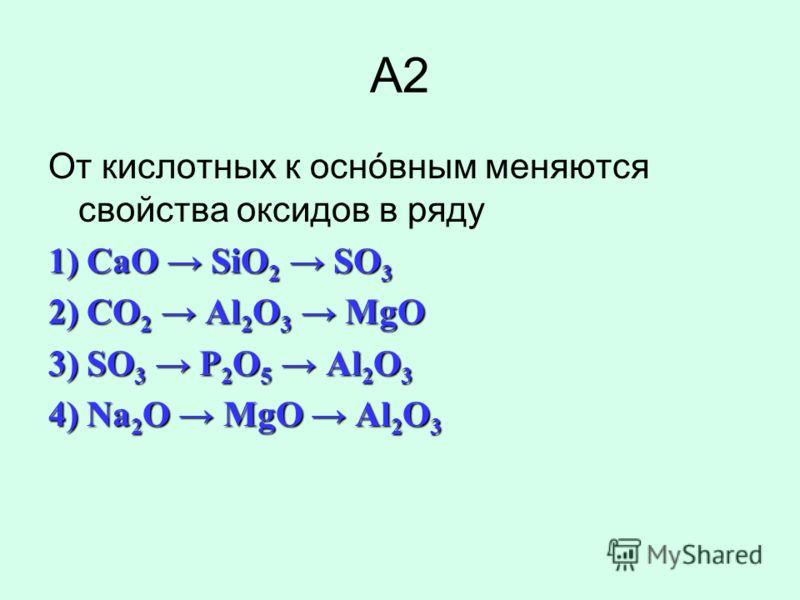 А2 От кислотных к оснóвным меняются свойства оксидов в ряду 1) CaO SiO 2 SO 3 2) CO 2 Al 2 O 3 MgO 3) SO 3 P 2 O 5 Al 2 O 3 4) Na 2 O MgO Al 2 O 3