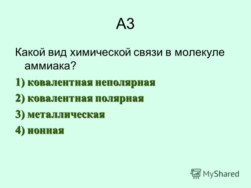 А3 Какой вид химической связи в молекуле аммиака? 1) ковалентная неполярная 2) ковалентная полярная 3) металлическая 4) ионная