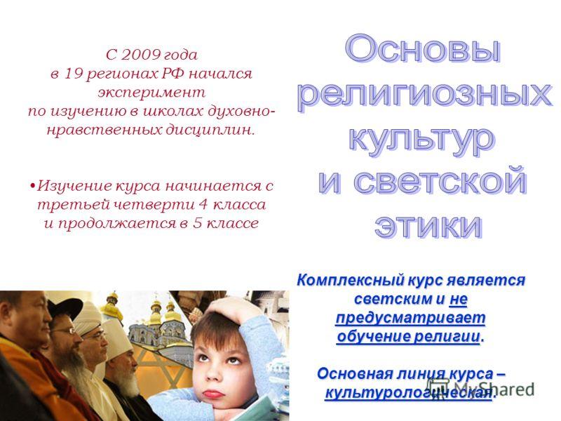 С 2009 года в 19 регионах РФ начался эксперимент по изучению в школах духовно- нравственных дисциплин. И зучение курса начинается с третьей четверти 4 класса и продолжается в 5 классе Комплексный курс является светским и не предусматривает обучение р