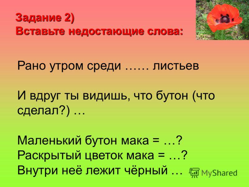 Задание 2) Вставьте недостающие слова: Рано утром среди …… листьев И вдруг ты видишь, что бутон (что сделал?) … Маленький бутон мака = …? Раскрытый цветок мака = …? Внутри неё лежит чёрный …