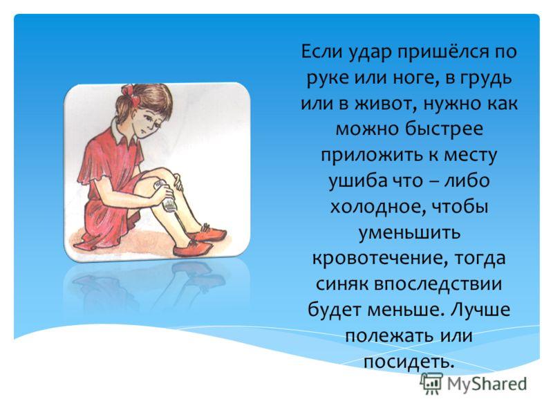 Если удар пришёлся по руке или ноге, в грудь или в живот, нужно как можно быстрее приложить к месту ушиба что – либо холодное, чтобы уменьшить кровотечение, тогда синяк впоследствии будет меньше. Лучше полежать или посидеть.