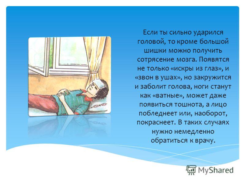 Если ты сильно ударился головой, то кроме большой шишки можно получить сотрясение мозга. Появятся не только «искры из глаз», и «звон в ушах», но закружится и заболит голова, ноги станут как «ватные», может даже появиться тошнота, а лицо побледнеет ил