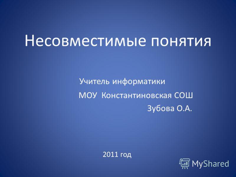 Несовместимые понятия Учитель информатики МОУ Константиновская СОШ Зубова О.А. 2011 год