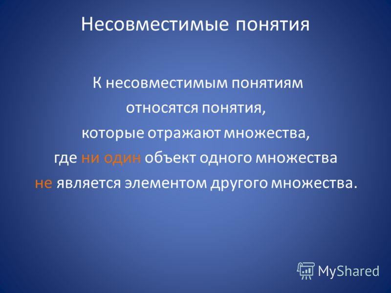 Несовместимые понятия К несовместимым понятиям относятся понятия, которые отражают множества, где ни один объект одного множества не является элементом другого множества.