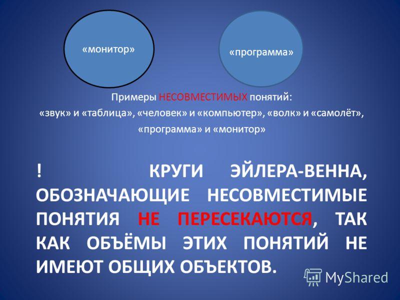 ! КРУГИ ЭЙЛЕРА-ВЕННА, ОБОЗНАЧАЮЩИЕ НЕСОВМЕСТИМЫЕ ПОНЯТИЯ НЕ ПЕРЕСЕКАЮТСЯ, ТАК КАК ОБЪЁМЫ ЭТИХ ПОНЯТИЙ НЕ ИМЕЮТ ОБЩИХ ОБЪЕКТОВ. Примеры НЕСОВМЕСТИМЫХ понятий: «звук» и «таблица», «человек» и «компьютер», «волк» и «самолёт», «программа» и «монитор» «мо