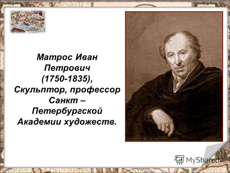 Матрос Иван Петрович (1750-1835), Скульптор, профессор Санкт – Петербургской Академии художеств.