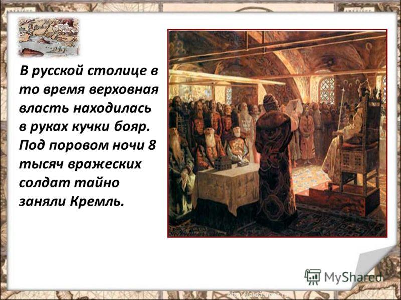 В русской столице в то время верховная власть находилась в руках кучки бояр. Под поровом ночи 8 тысяч вражеских солдат тайно заняли Кремль.