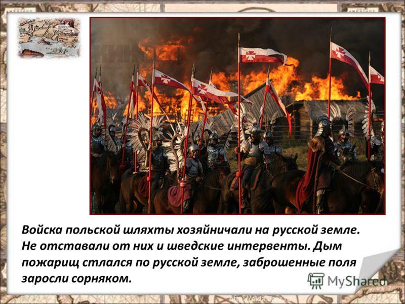 Войска польской шляхты хозяйничали на русской земле. Не отставали от них и шведские интервенты. Дым пожарищ стлался по русской земле, заброшенные поля заросли сорняком.
