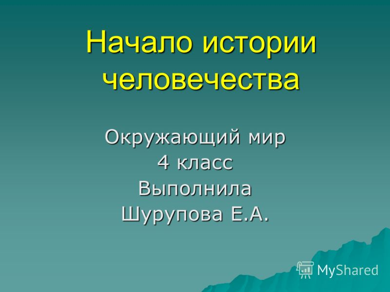 Начало истории человечества <a href='http://www.myshared.ru/theme/prezentatsii-4-klass-okrujayuschiy-mir' title='окружающий мир 4 класс'>Окружающий ми