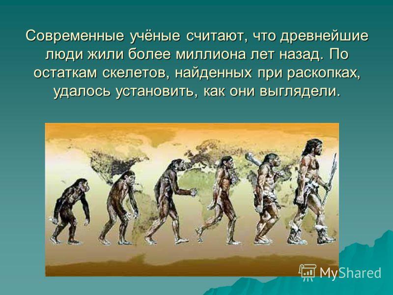 Современные учёные считают, что древнейшие люди жили более миллиона лет назад. По остаткам скелетов, найденных при раскопках, удалось установить, как