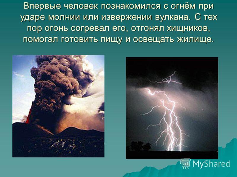 Впервые человек познакомился с огнём при ударе молнии или извержении вулкана. С тех пор огонь согревал его, отгонял хищников, помогал готовить пищу и освещать жилище.