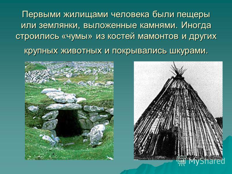 Первыми жилищами человека были пещеры или землянки, выложенные камнями. Иногда строились «чумы» из костей мамонтов и других крупных животных и покрывались шкурами.