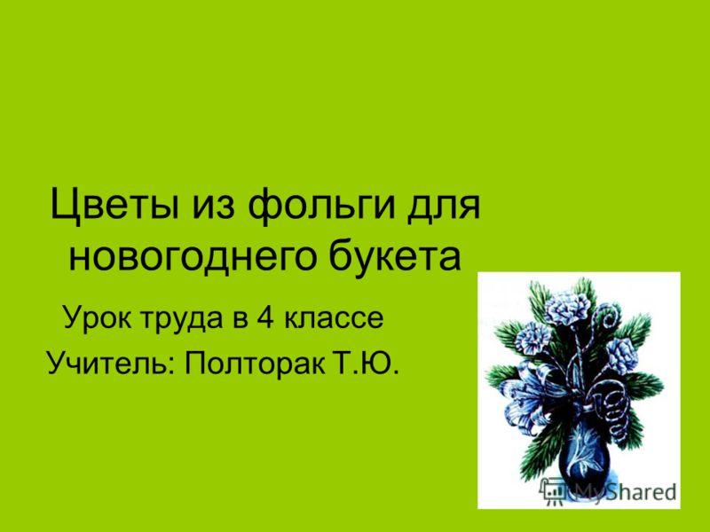 Цветы из фольги для новогоднего букета Урок труда в 4 классе Учитель: Полторак Т.Ю.