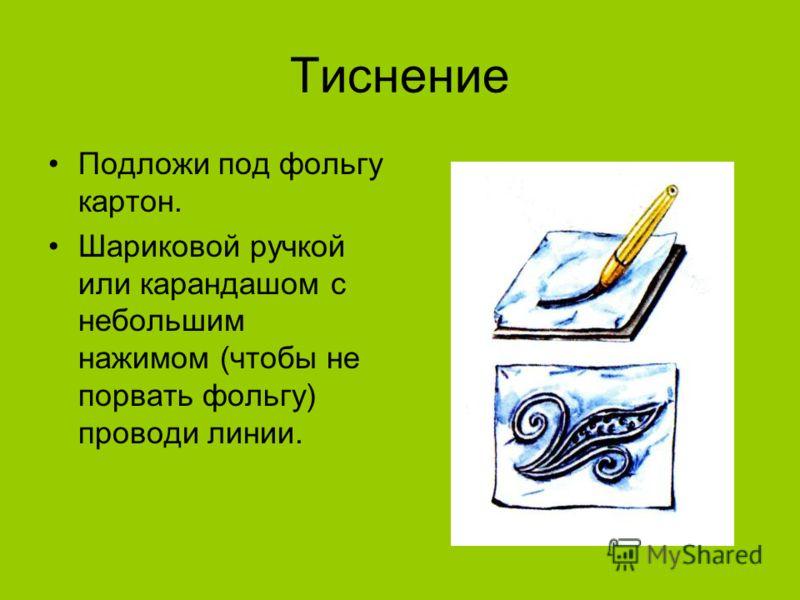 Тиснение Подложи под фольгу картон. Шариковой ручкой или карандашом с небольшим нажимом (чтобы не порвать фольгу) проводи линии.