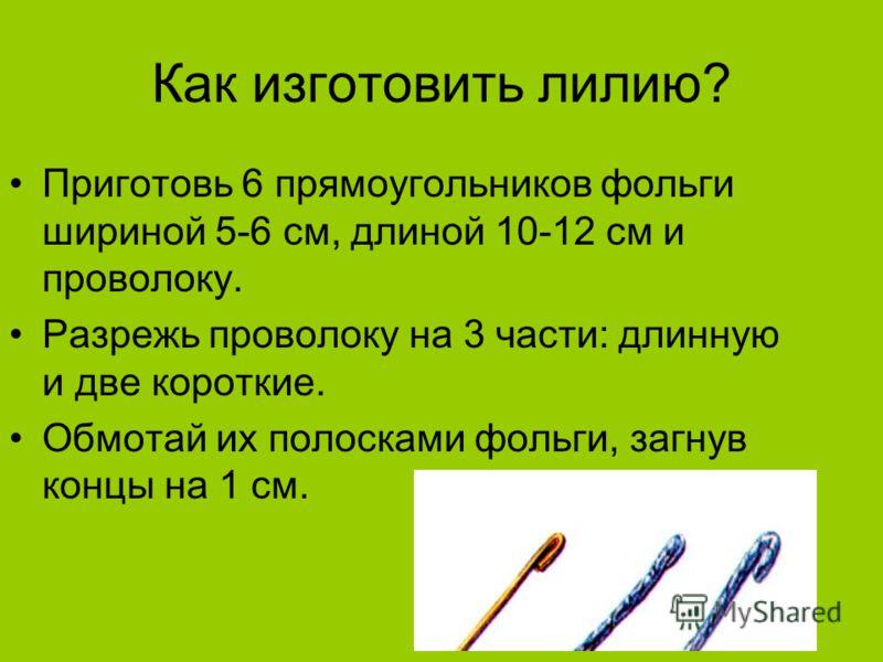 Как изготовить лилию? Приготовь 6 прямоугольников фольги шириной 5-6 см, длиной 10-12 см и проволоку. Разрежь проволоку на 3 части: длинную и две короткие. Обмотай их полосками фольги, загнув концы на 1 см.