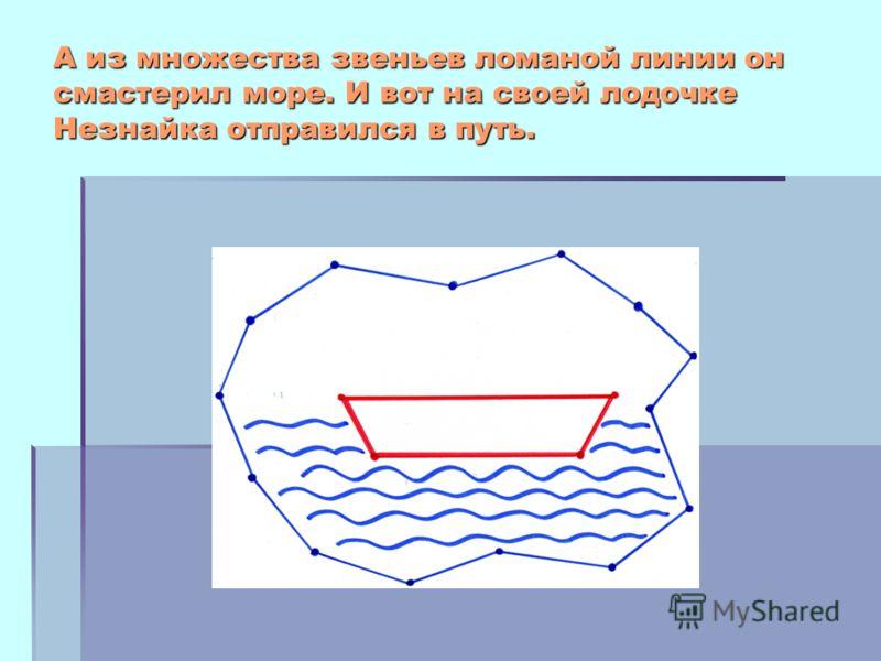 А из множества звеньев ломаной линии он смастерил море. И вот на своей лодочке Незнайка отправился в путь.
