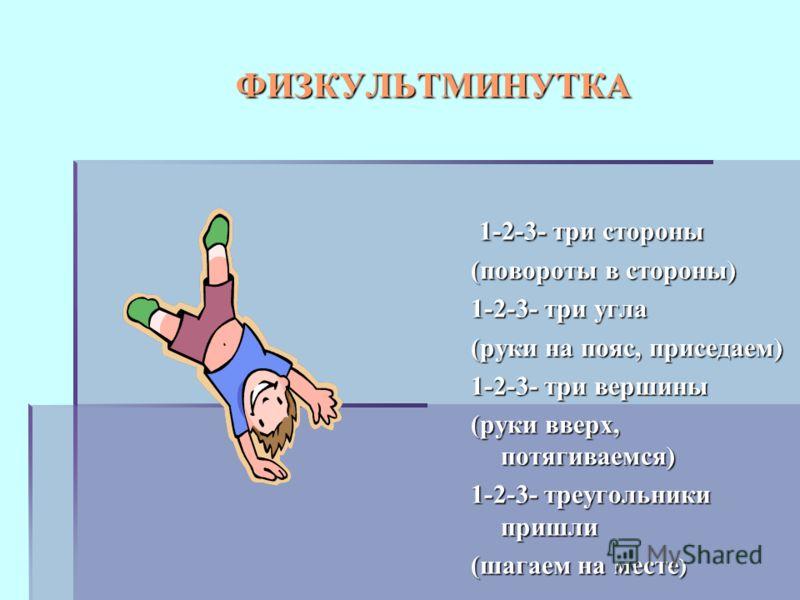 ФИЗКУЛЬТМИНУТКА 1-2-3- три стороны 1-2-3- три стороны (повороты в стороны) 1-2-3- три угла (руки на пояс, приседаем) 1-2-3- три вершины (руки вверх, потягиваемся) 1-2-3- треугольники пришли (шагаем на месте )