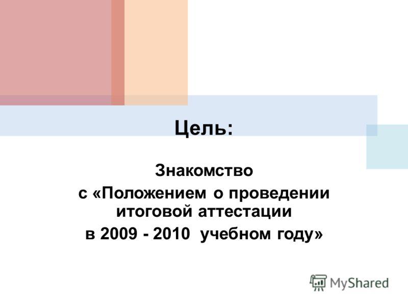 Цель: Знакомство с «Положением о проведении итоговой аттестации в 2009 - 2010 учебном году»