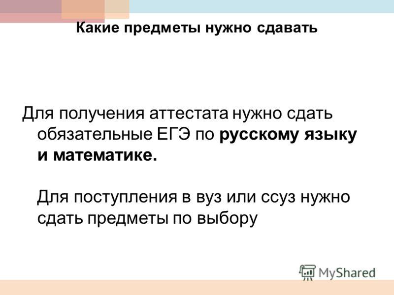Какие предметы нужно сдавать Для получения аттестата нужно сдать обязательные ЕГЭ по русскому языку и математике. Для поступления в вуз или ссуз нужно сдать предметы по выбору