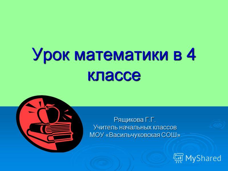 Урок математики в 4 классе Рящикова Г.Г. Учитель начальных классов МОУ «Васильчуковская СОШ»