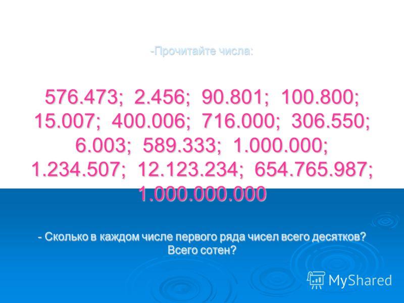 -Прочитайте числа: 576.473; 2.456; 90.801; 100.800; 15.007; 400.006; 716.000; 306.550; 6.003; 589.333; 1.000.000; 1.234.507; 12.123.234; 654.765.987; 1.000.000.000 - Сколько в каждом числе первого ряда чисел всего десятков? Всего сотен?