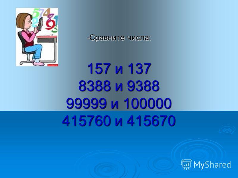 -Сравните числа: 157 и 137 8388 и 9388 99999 и 100000 415760 и 415670