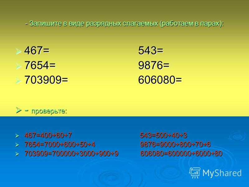 - Запишите в виде разрядных слагаемых (работаем в парах): 467= 543= 467= 543= 7654= 9876= 7654= 9876= 703909= 606080= 703909= 606080= - проверьте: - проверьте: 467=400+60+7 543=500+40+3 467=400+60+7 543=500+40+3 7654=7000+600+50+4 9876=9000+800+70+6