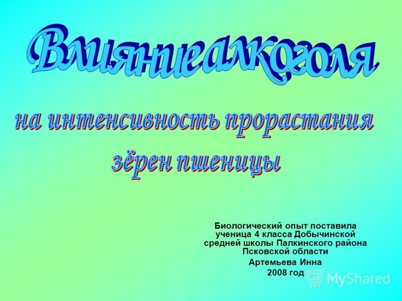 Биологический опыт поставила ученица 4 класса Добычинской средней школы Палкинского района Псковской области Артемьева Инна 2008 год