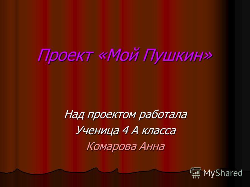 Проект «Мой Пушкин» Над проектом работала Ученица 4 А класса Комарова Анна