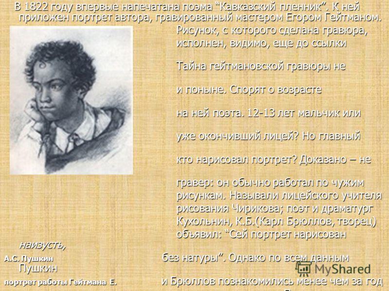 В 1822 году впервые напечатана поэма Кавказский пленник. К ней приложен портрет автора, гравированный мастером Егором Гейтманом. В 1822 году впервые напечатана поэма Кавказский пленник. К ней приложен портрет автора, гравированный мастером Егором Гей