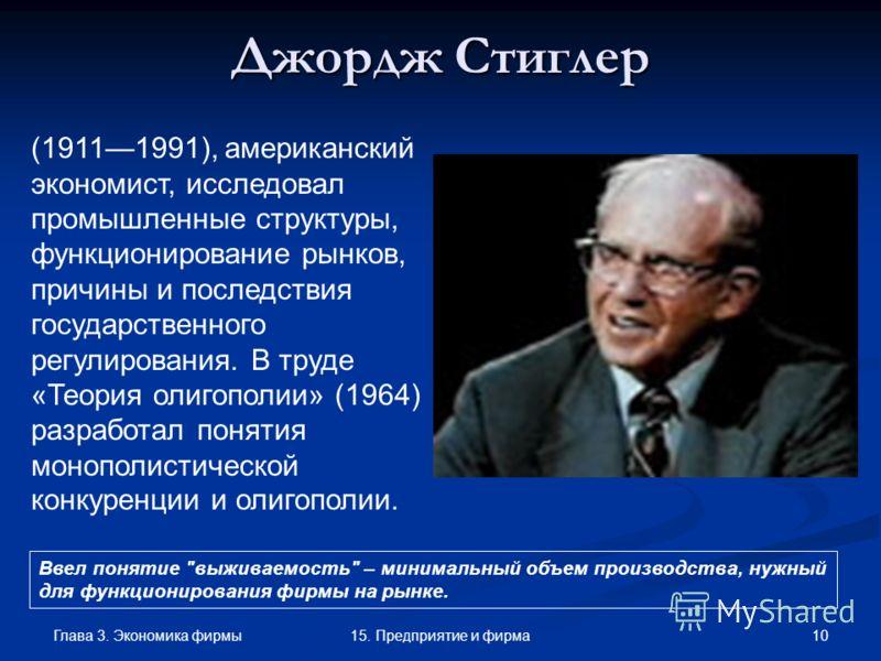 Глава 3. Экономика фирмы 1015. Предприятие и фирма Джордж Стиглер (19111991), американский экономист, исследовал промышленные структуры, функционирование рынков, причины и последствия государственного регулирования. В труде «Теория олигополии» (1964)
