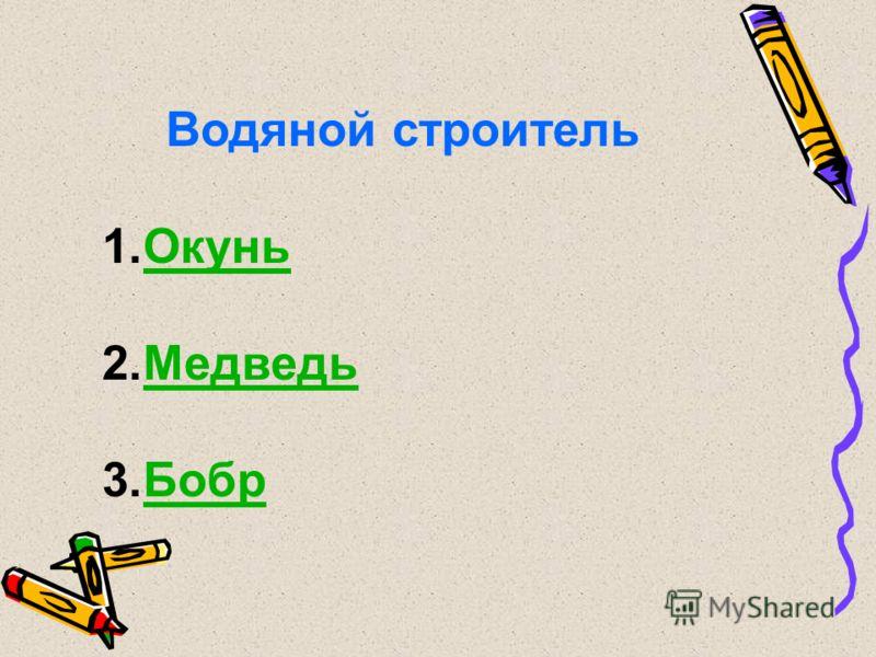 Водяной строитель 1.ОкуньОкунь 2.МедведьМедведь 3.БобрБобр