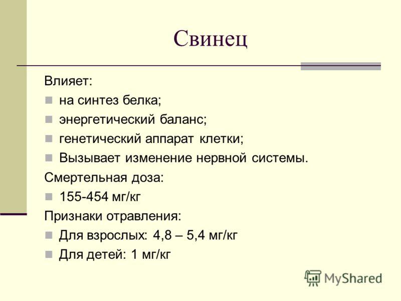 Свинец Влияет: на синтез белка; энергетический баланс; генетический аппарат клетки; Вызывает изменение нервной системы. Смертельная доза: 155-454 мг/кг Признаки отравления: Для взрослых: 4,8 – 5,4 мг/кг Для детей: 1 мг/кг