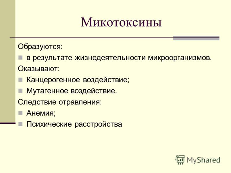 Микотоксины Образуются: в результате жизнедеятельности микроорганизмов. Оказывают: Канцерогенное воздействие; Мутагенное воздействие. Следствие отравления: Анемия; Психические расстройства