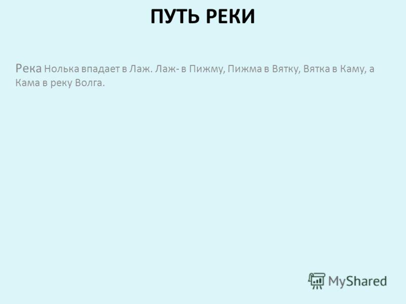 ПУТЬ РЕКИ Река Нолька впадает в Лаж. Лаж- в Пижму, Пижма в Вятку, Вятка в Каму, а Кама в реку Волга.